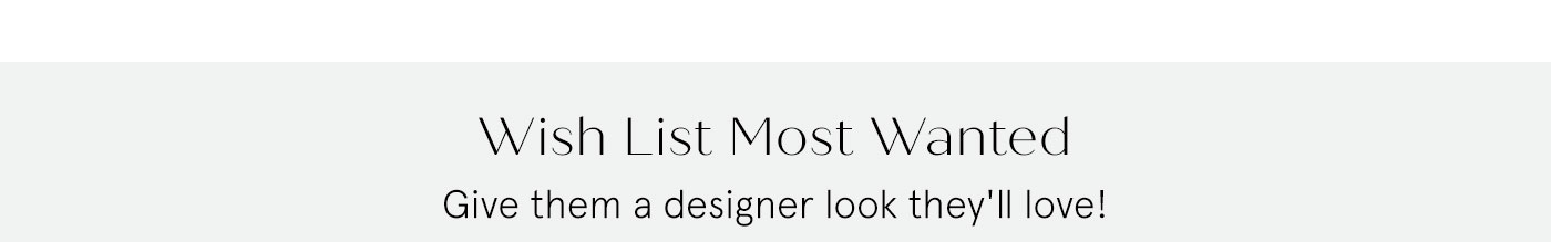 Wish List Most Wanted - Give them a designer look they'll love!